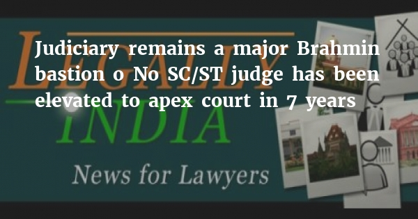 Judiciary remains a major Brahmin bastion • No SC/ST judge has been